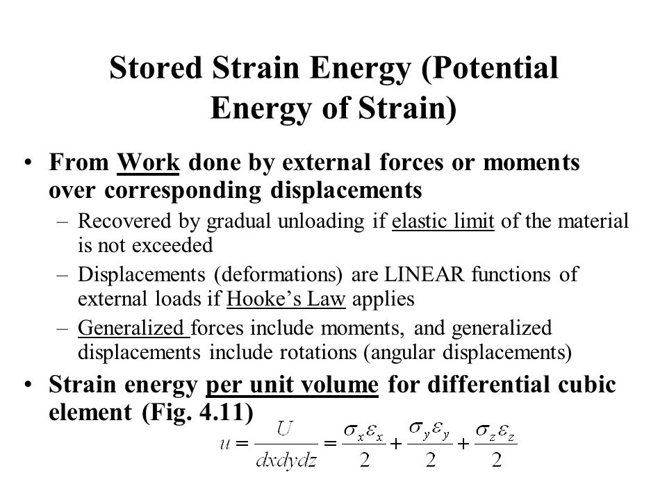 Stored Strain Energy (Potential Energy of Strain) From Work done by external forces or moments over corresponding displacements –Recovered by gradual