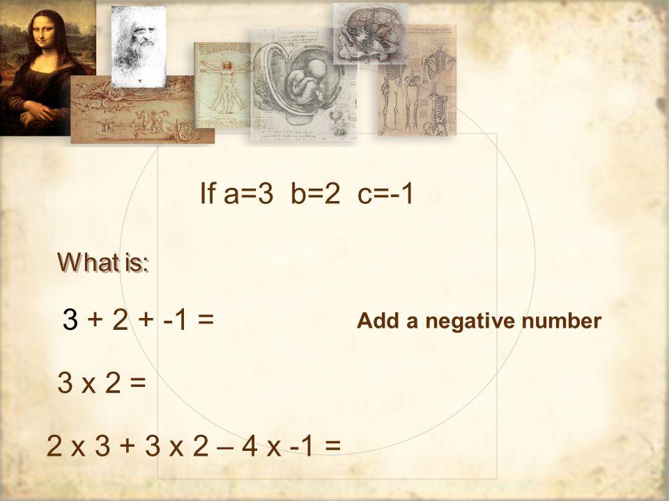 What is: If a=3 b=2 c=-1 3 + 2 + -1 = 3 x 2 = 2 x 3 + 3 x 2 – 4 x -1 = Add a negative number