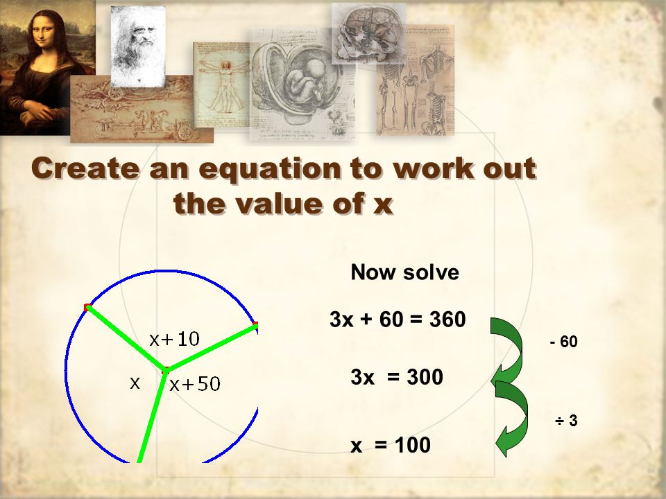 Create an equation to work out the value of x 3x + 60 = 360 Now solve 3x = 300 - 60 ÷ 3 x = 100