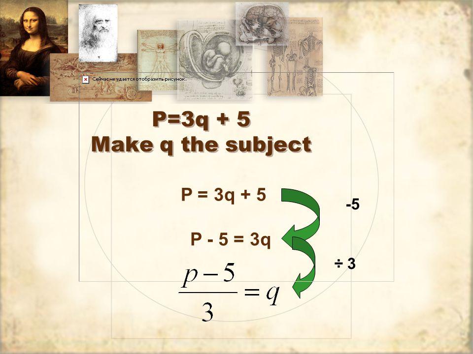 P=3q + 5 Make q the subject P = 3q + 5 -5 P - 5 = 3q ÷ 3