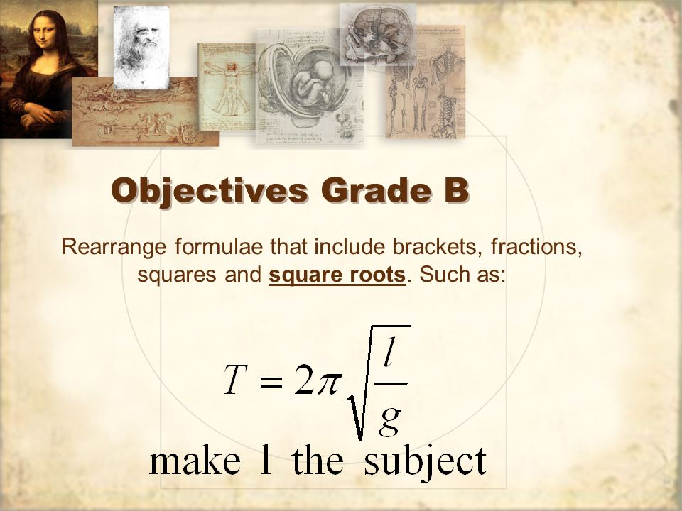 Objectives Grade B Rearrange formulae that include brackets, fractions, squares and square roots.