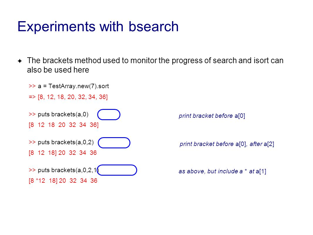 Experiments with bsearch ✦ The brackets method used to monitor the progress of search and isort can also be used here >> a = TestArray.new(7).sort => [8, 12, 18, 20, 32, 34, 36] >> puts brackets(a,0) [8 12 18 20 32 34 36] >> puts brackets(a,0,2) [8 12 18] 20 32 34 36 >> puts brackets(a,0,2,1) [8 *12 18] 20 32 34 36 print bracket before a[0]print bracket before a[0], after a[2]as above, but include a * at a[1]