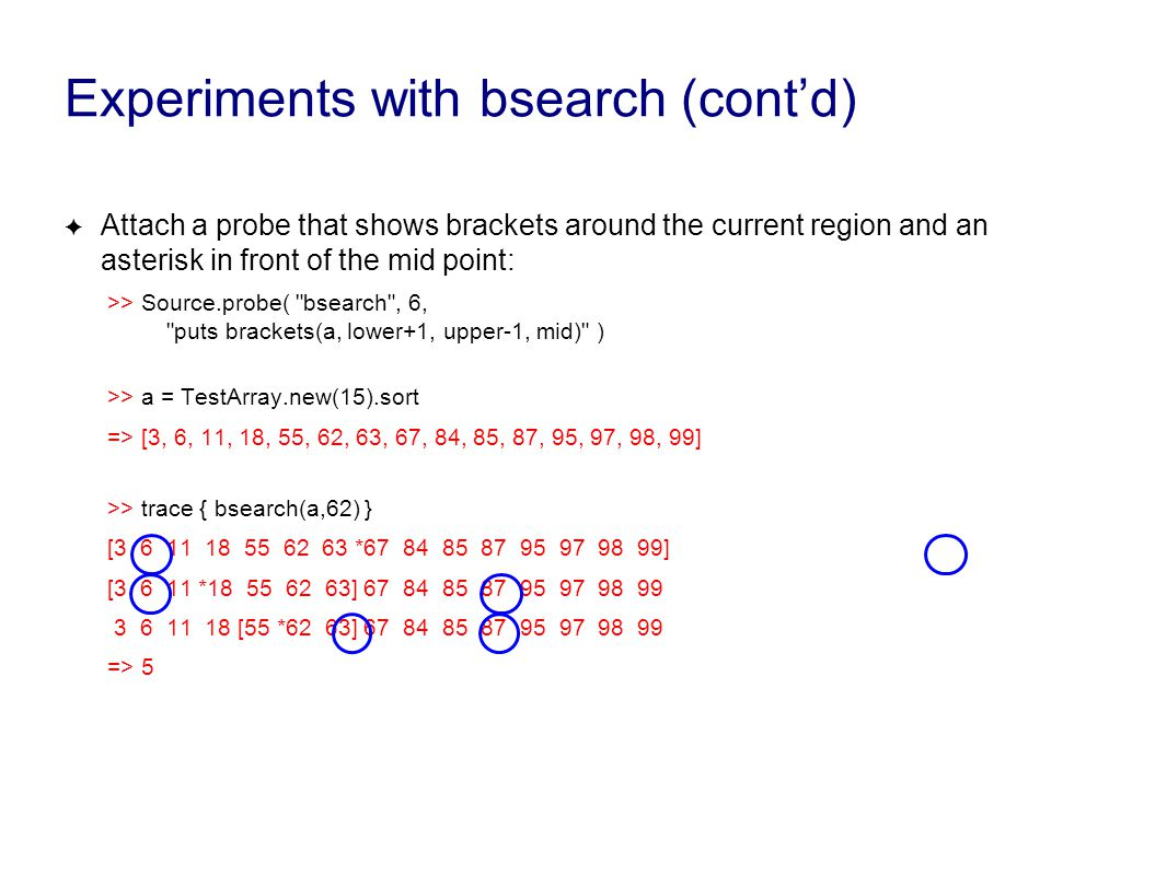 Experiments with bsearch (cont'd) ✦ Attach a probe that shows brackets around the current region and an asterisk in front of the mid point: >> Source.probe( bsearch , 6, puts brackets(a, lower+1, upper-1, mid) ) >> a = TestArray.new(15).sort => [3, 6, 11, 18, 55, 62, 63, 67, 84, 85, 87, 95, 97, 98, 99] >> trace { bsearch(a,62) } [3 6 11 18 55 62 63 *67 84 85 87 95 97 98 99] [3 6 11 *18 55 62 63] 67 84 85 87 95 97 98 99 3 6 11 18 [55 *62 63] 67 84 85 87 95 97 98 99 => 5