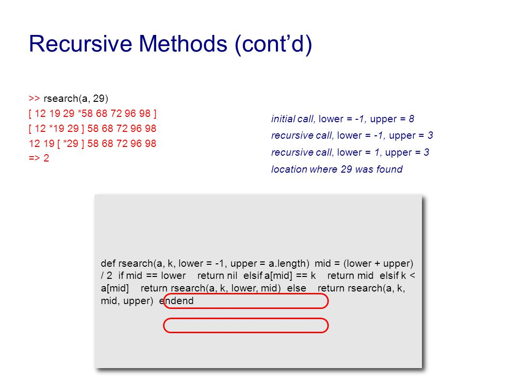 Recursive Methods (cont'd) >> rsearch(a, 29) [ 12 19 29 *58 68 72 96 98 ] [ 12 *19 29 ] 58 68 72 96 98 12 19 [ *29 ] 58 68 72 96 98 => 2 def rsearch(a, k, lower = -1, upper = a.length) mid = (lower + upper) / 2 if mid == lower return nil elsif a[mid] == k return mid elsif k < a[mid] return rsearch(a, k, lower, mid) else return rsearch(a, k, mid, upper) endend recursive call, lower = -1, upper = 3 recursive call, lower = 1, upper = 3 location where 29 was found initial call, lower = -1, upper = 8