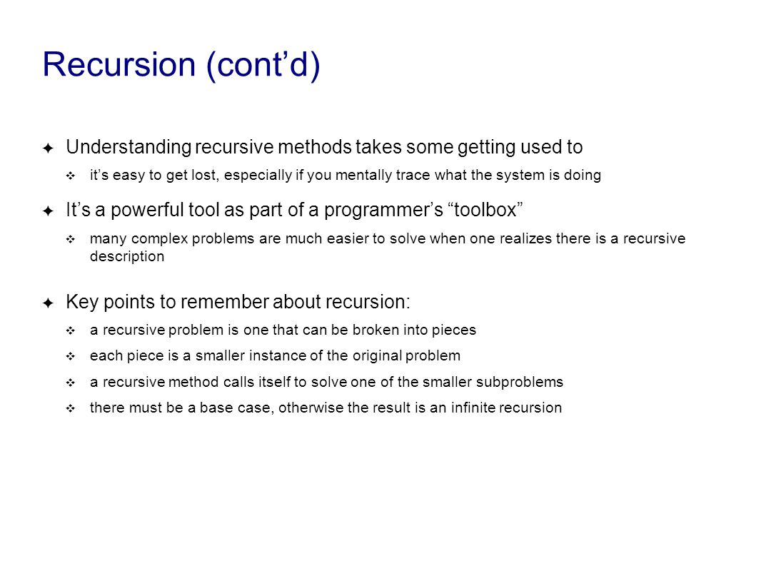 Recursion (cont'd) ✦ Understanding recursive methods takes some getting used to ❖ it's easy to get lost, especially if you mentally trace what the system is doing ✦ It's a powerful tool as part of a programmer's toolbox ❖ many complex problems are much easier to solve when one realizes there is a recursive description ✦ Key points to remember about recursion: ❖ a recursive problem is one that can be broken into pieces ❖ each piece is a smaller instance of the original problem ❖ a recursive method calls itself to solve one of the smaller subproblems ❖ there must be a base case, otherwise the result is an infinite recursion