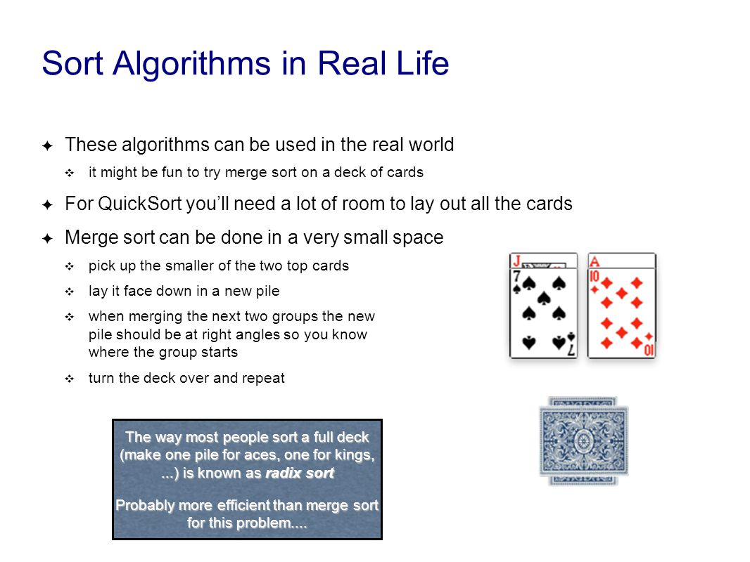 Sort Algorithms in Real Life ✦ These algorithms can be used in the real world ❖ it might be fun to try merge sort on a deck of cards ✦ For QuickSort you'll need a lot of room to lay out all the cards ✦ Merge sort can be done in a very small space ❖ pick up the smaller of the two top cards ❖ lay it face down in a new pile ❖ when merging the next two groups the new pile should be at right angles so you know where the group starts ❖ turn the deck over and repeat The way most people sort a full deck (make one pile for aces, one for kings,...) is known as radix sort Probably more efficient than merge sort for this problem....