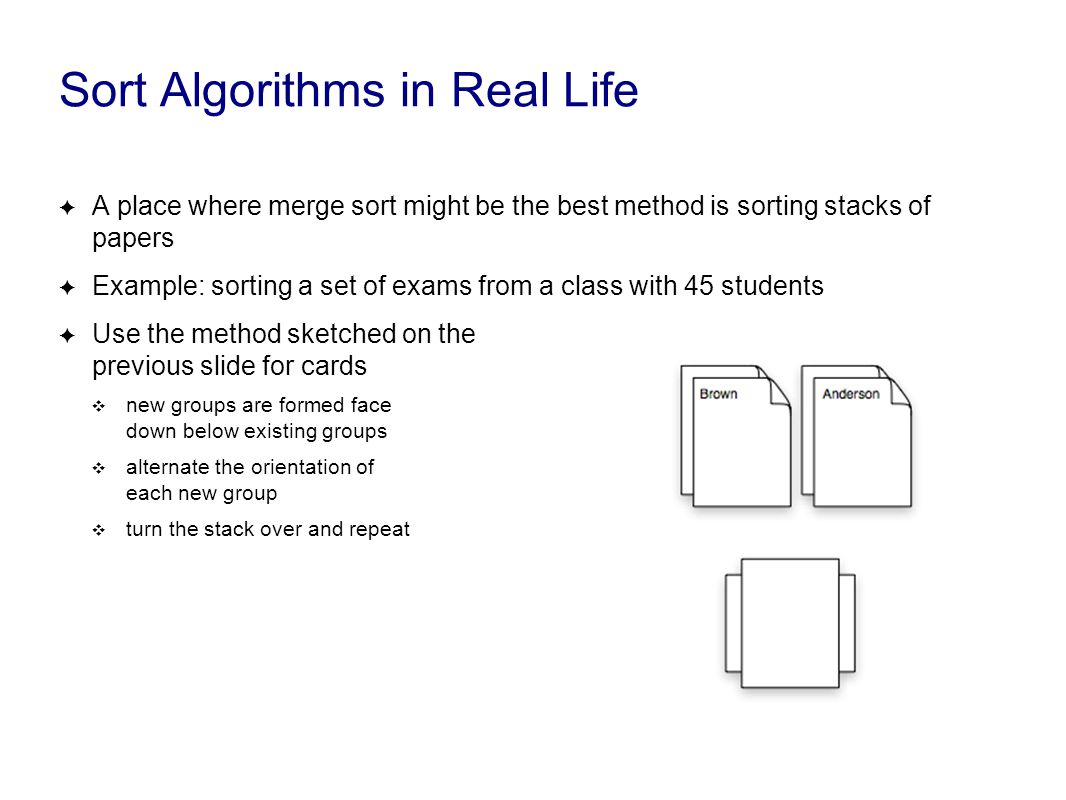 Sort Algorithms in Real Life ✦ A place where merge sort might be the best method is sorting stacks of papers ✦ Example: sorting a set of exams from a class with 45 students ✦ Use the method sketched on the previous slide for cards ❖ new groups are formed face down below existing groups ❖ alternate the orientation of each new group ❖ turn the stack over and repeat