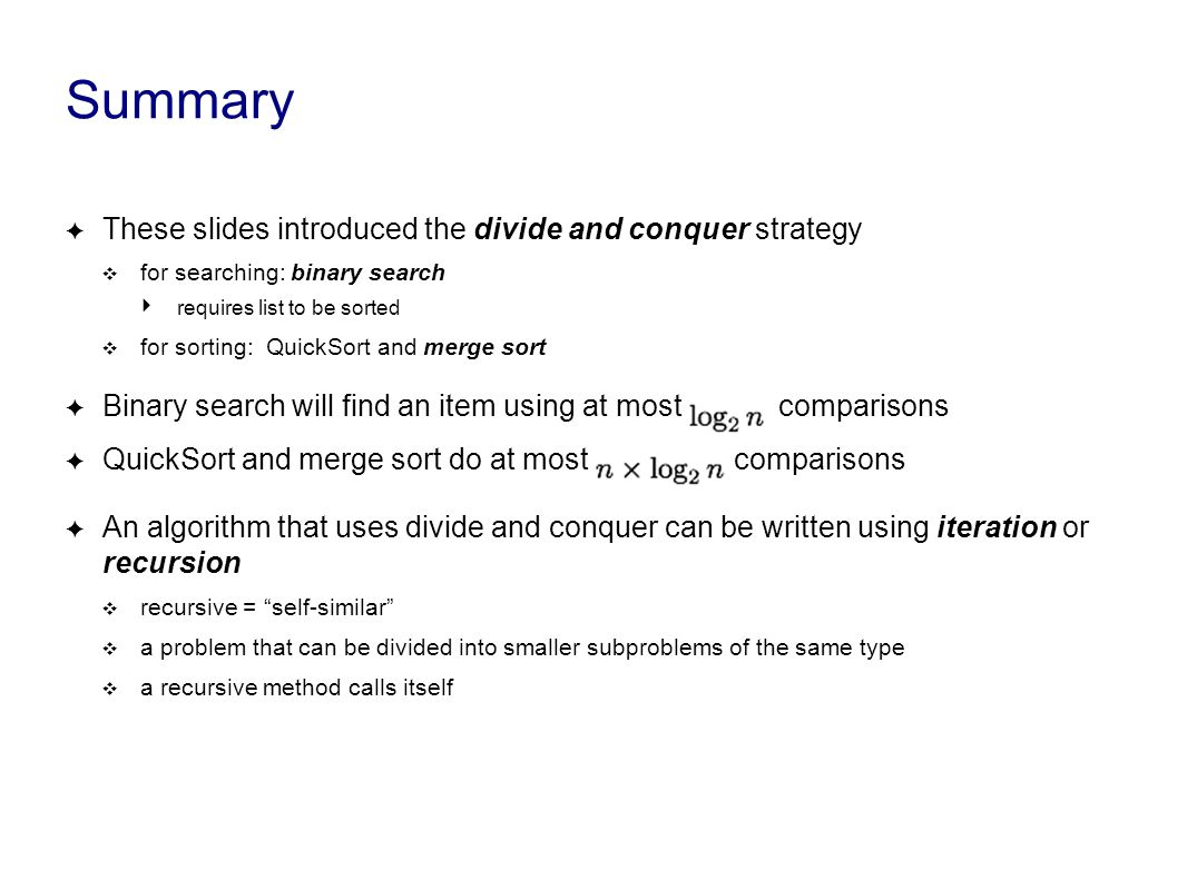 Summary ✦ These slides introduced the divide and conquer strategy ❖ for searching: binary search ‣ requires list to be sorted ❖ for sorting: QuickSort and merge sort ✦ Binary search will find an item using at most comparisons ✦ QuickSort and merge sort do at most comparisons ✦ An algorithm that uses divide and conquer can be written using iteration or recursion ❖ recursive = self-similar ❖ a problem that can be divided into smaller subproblems of the same type ❖ a recursive method calls itself