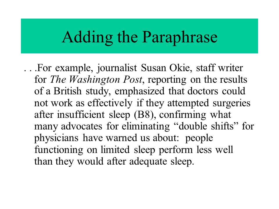 Adding the Paraphrase...For example, journalist Susan Okie, staff writer for The Washington Post, reporting on the results of a British study, emphasized that doctors could not work as effectively if they attempted surgeries after insufficient sleep (B8), confirming what many advocates for eliminating double shifts for physicians have warned us about: people functioning on limited sleep perform less well than they would after adequate sleep.