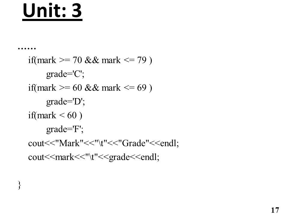 Unit: 3 …… if(mark >= 70 && mark <= 79 ) grade= C ; if(mark >= 60 && mark <= 69 ) grade= D ; if(mark < 60 ) grade= F ; cout<< Mark << \t << Grade <<endl; cout<<mark<< \t <<grade<<endl; } 17