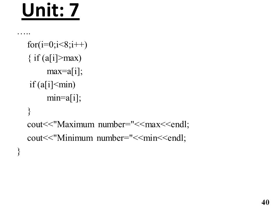 Unit: 7 ….. for(i=0;i<8;i++) { if (a[i]>max) max=a[i]; if (a[i]<min) min=a[i]; } cout<<