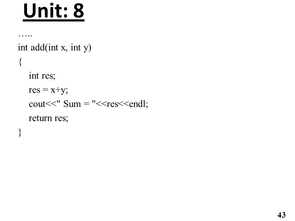 Unit: 8 ….. int add(int x, int y) { int res; res = x+y; cout<<