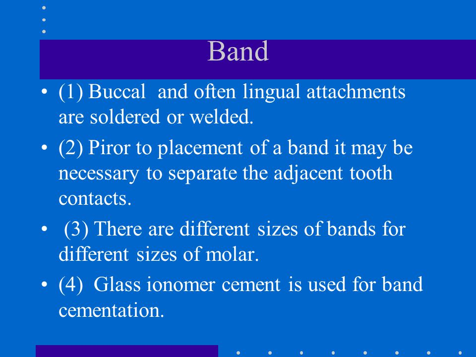 Band (1) Buccal and often lingual attachments are soldered or welded. (2) Piror to placement of a band it may be necessary to separate the adjacent to