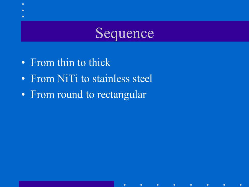 Sequence From thin to thick From NiTi to stainless steel From round to rectangular