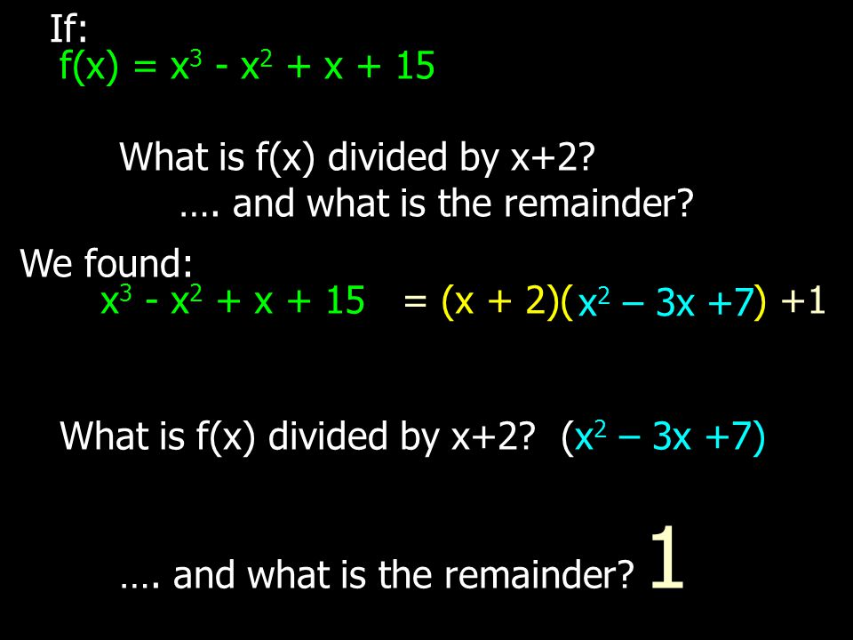 We found: x 3 - x 2 + x + 15 = (x + 2)( ) +1 x 2 – 3x +7 If: f(x) = x 3 - x 2 + x + 15 What is f(x) divided by x+2? …. and what is the remainder? What