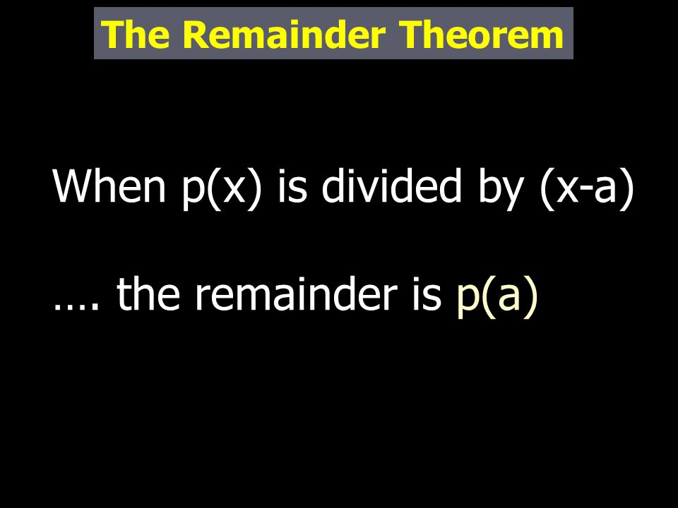 When p(x) is divided by (x-a) …. the remainder is p(a) The Remainder Theorem