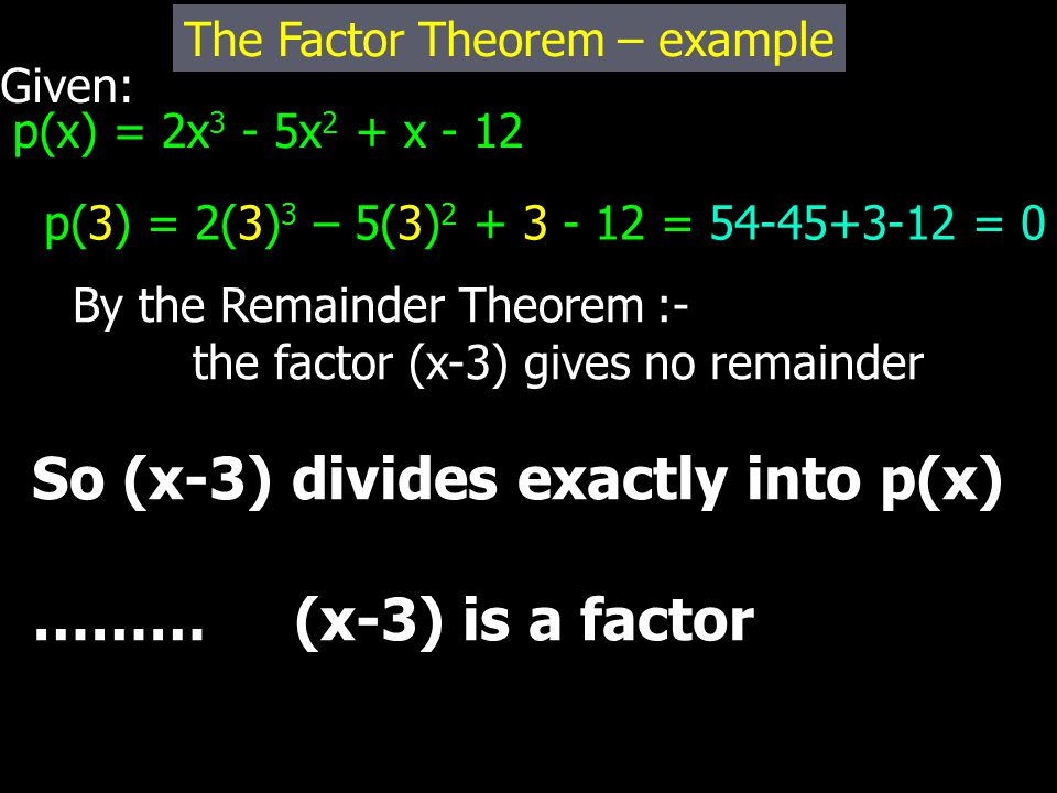 Given: p(x) = 2x 3 - 5x 2 + x - 12 The Factor Theorem – example p(3) = 2(3) 3 – 5(3) 2 + 3 - 12 = 54-45+3-12 = 0 By the Remainder Theorem :- the factor (x-3) gives no remainder So (x-3) divides exactly into p(x) ……… (x-3) is a factor