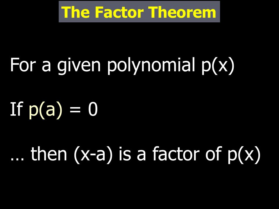 For a given polynomial p(x) If p(a) = 0 … then (x-a) is a factor of p(x) The Factor Theorem