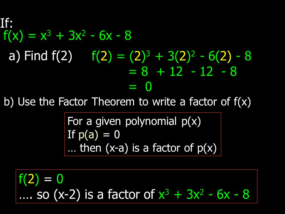 If: f(x) = x 3 + 3x 2 - 6x - 8 a) Find f(2) f(2) = (2) 3 + 3(2) 2 - 6(2) - 8 = 8 + 12 - 12 - 8 = 0 b) Use the Factor Theorem to write a factor of f(x) For a given polynomial p(x) If p(a) = 0 … then (x-a) is a factor of p(x) f(2) = 0 ….