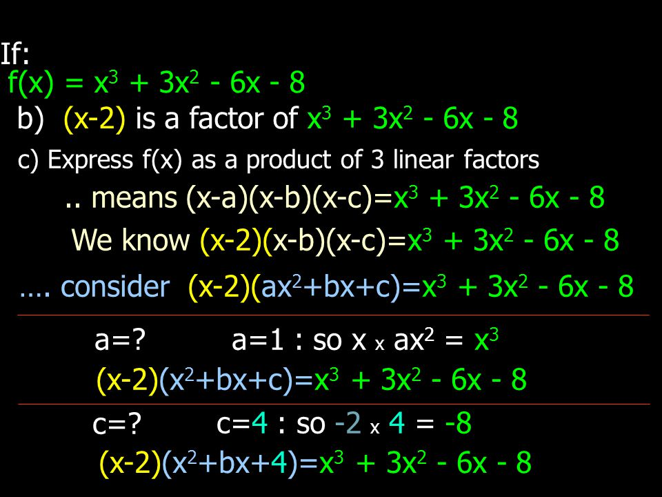 If: f(x) = x 3 + 3x 2 - 6x - 8 b) (x-2) is a factor of x 3 + 3x 2 - 6x - 8 c) Express f(x) as a product of 3 linear factors.. means (x-a)(x-b)(x-c)=x
