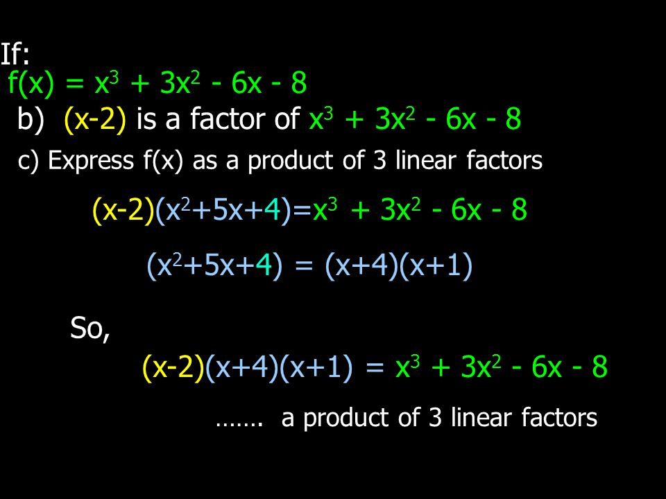 If: f(x) = x 3 + 3x 2 - 6x - 8 b) (x-2) is a factor of x 3 + 3x 2 - 6x - 8 c) Express f(x) as a product of 3 linear factors (x-2)(x 2 +5x+4)=x 3 + 3x