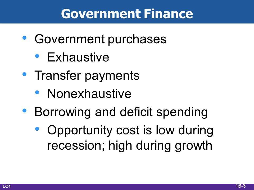 LO1 Government Finance Government purchases Exhaustive Transfer payments Nonexhaustive Borrowing and deficit spending Opportunity cost is low during recession; high during growth 16-3