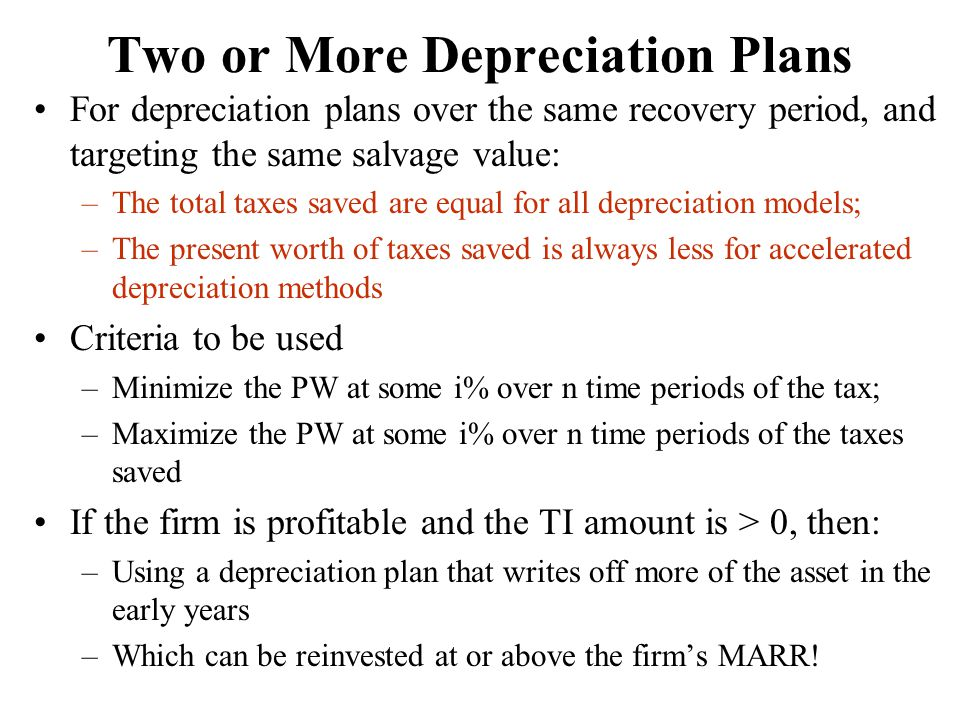 Two or More Depreciation Plans For depreciation plans over the same recovery period, and targeting the same salvage value: –The total taxes saved are equal for all depreciation models; –The present worth of taxes saved is always less for accelerated depreciation methods Criteria to be used –Minimize the PW at some i% over n time periods of the tax; –Maximize the PW at some i% over n time periods of the taxes saved If the firm is profitable and the TI amount is > 0, then: –Using a depreciation plan that writes off more of the asset in the early years –Which can be reinvested at or above the firm's MARR!