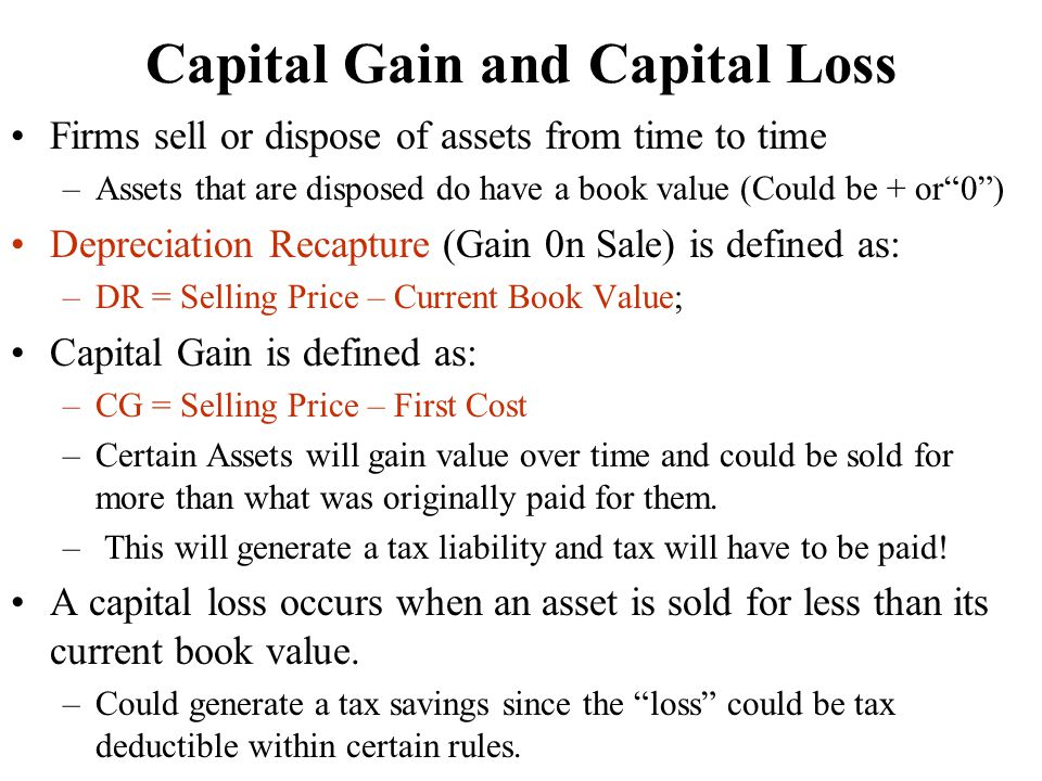 Capital Gain and Capital Loss Firms sell or dispose of assets from time to time –Assets that are disposed do have a book value (Could be + or 0 ) Depreciation Recapture (Gain 0n Sale) is defined as: –DR = Selling Price – Current Book Value; Capital Gain is defined as: –CG = Selling Price – First Cost –Certain Assets will gain value over time and could be sold for more than what was originally paid for them.