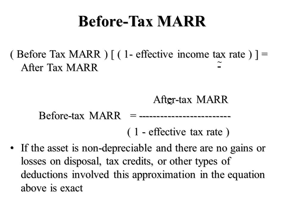 Before-Tax MARR ( Before Tax MARR ) [ ( 1- effective income tax rate ) ] = After Tax MARR After-tax MARR Before-tax MARR = ------------------------- ( 1 - effective tax rate ) ( 1 - effective tax rate ) If the asset is non-depreciable and there are no gains or losses on disposal, tax credits, or other types of deductions involved this approximation in the equation above is exactIf the asset is non-depreciable and there are no gains or losses on disposal, tax credits, or other types of deductions involved this approximation in the equation above is exact ~ ~ ~ ~ -
