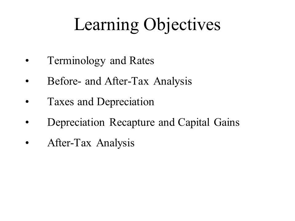 Learning Objectives Terminology and Rates Before- and After-Tax Analysis Taxes and Depreciation Depreciation Recapture and Capital Gains After-Tax Analysis