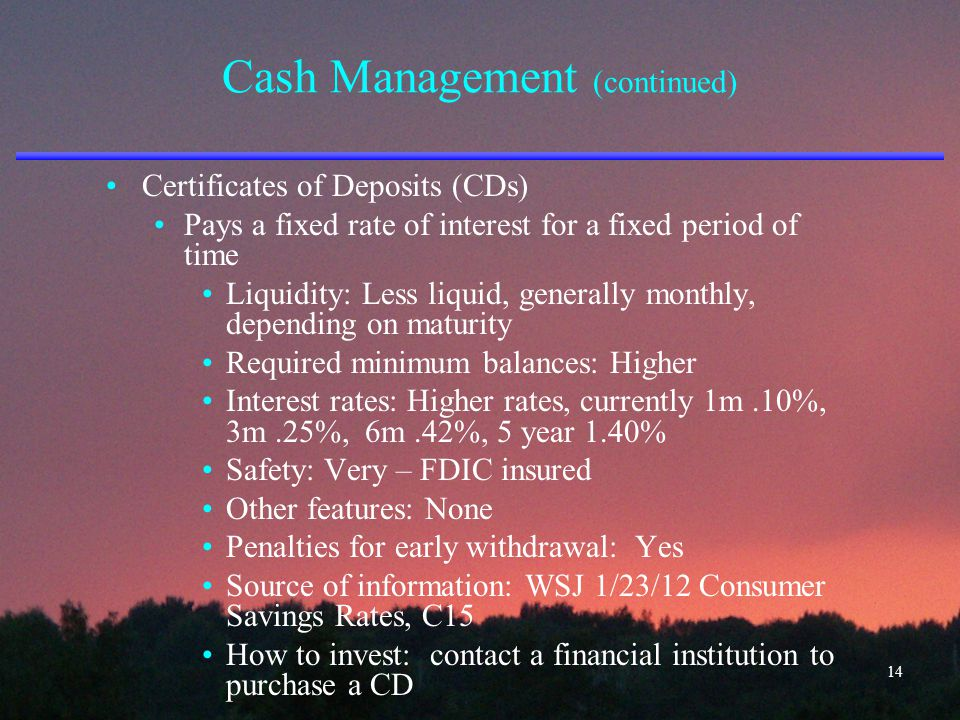 Cash Management (continued) Certificates of Deposits (CDs) Pays a fixed rate of interest for a fixed period of time Liquidity: Less liquid, generally