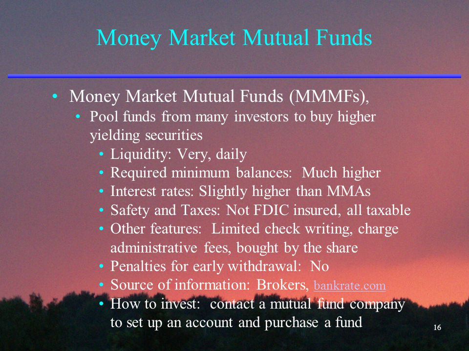 Money Market Mutual Funds Money Market Mutual Funds (MMMFs), Pool funds from many investors to buy higher yielding securities Liquidity: Very, daily R