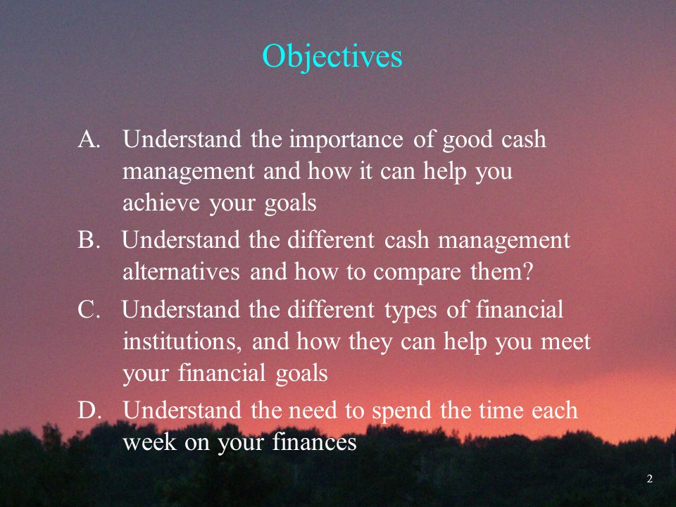Objectives A. Understand the importance of good cash management and how it can help you achieve your goals B. Understand the different cash management