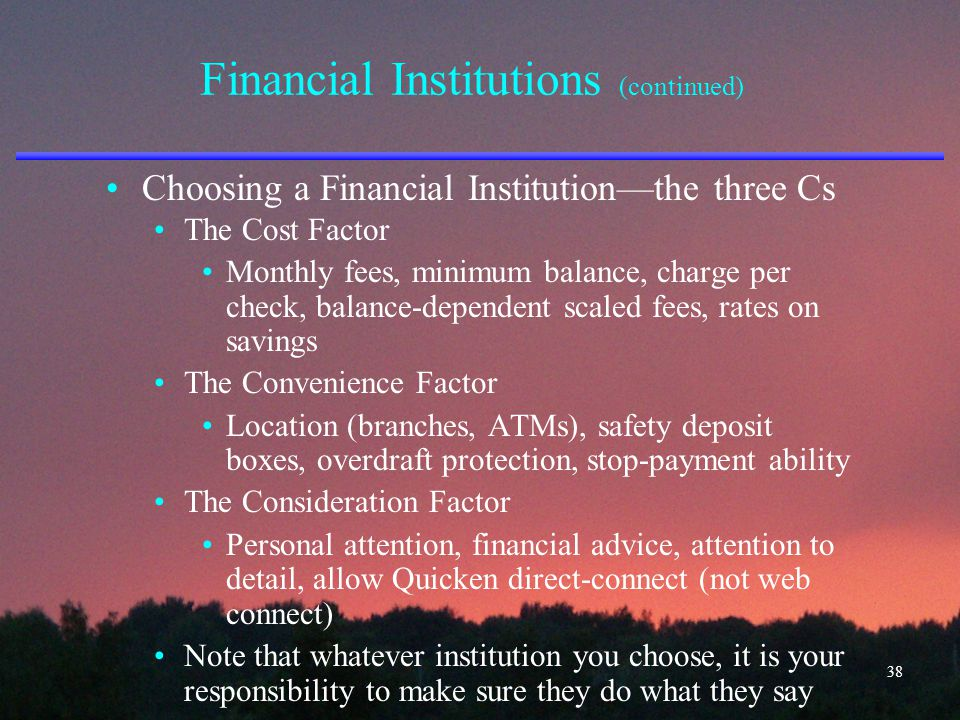 Financial Institutions (continued) Choosing a Financial Institution—the three Cs The Cost Factor Monthly fees, minimum balance, charge per check, bala