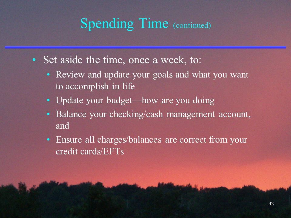Spending Time (continued) Set aside the time, once a week, to: Review and update your goals and what you want to accomplish in life Update your budget