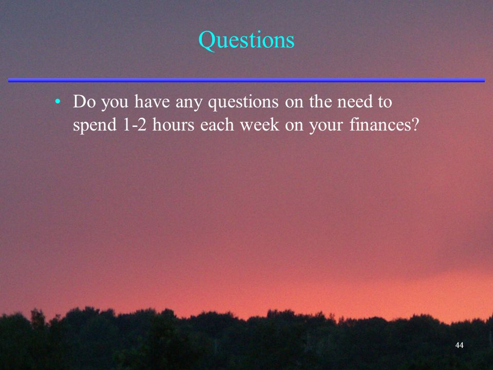 Questions Do you have any questions on the need to spend 1-2 hours each week on your finances? 44