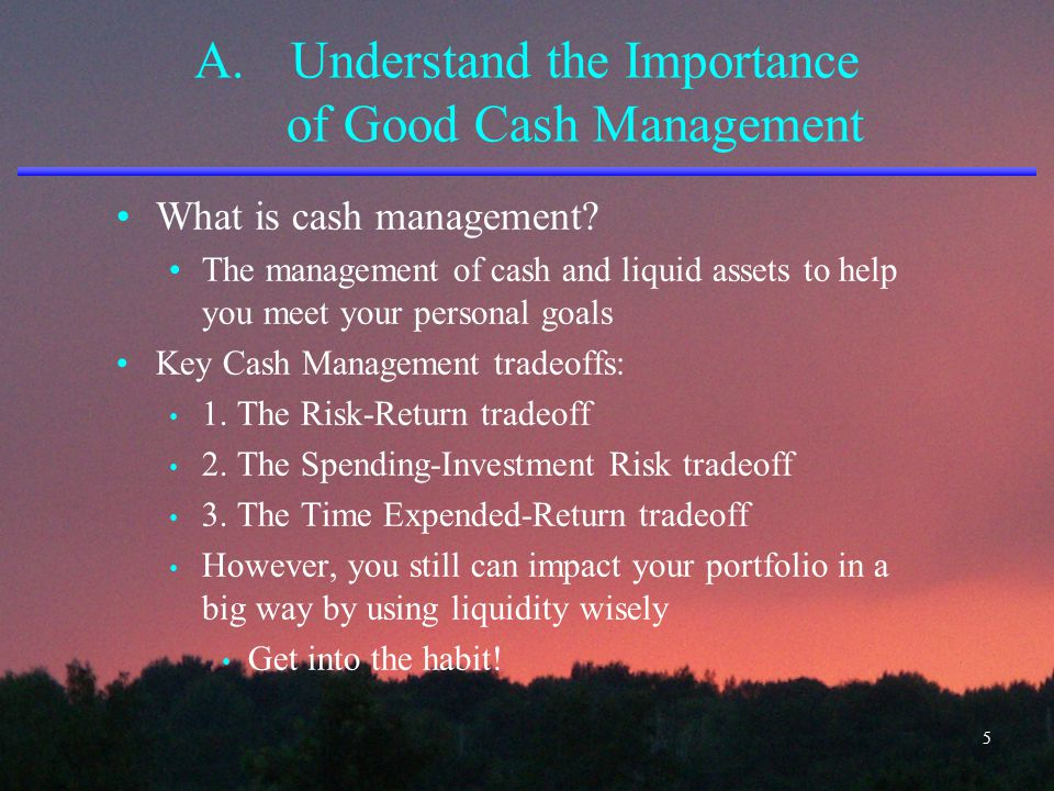 A.Understand the Importance of Good Cash Management What is cash management? The management of cash and liquid assets to help you meet your personal g