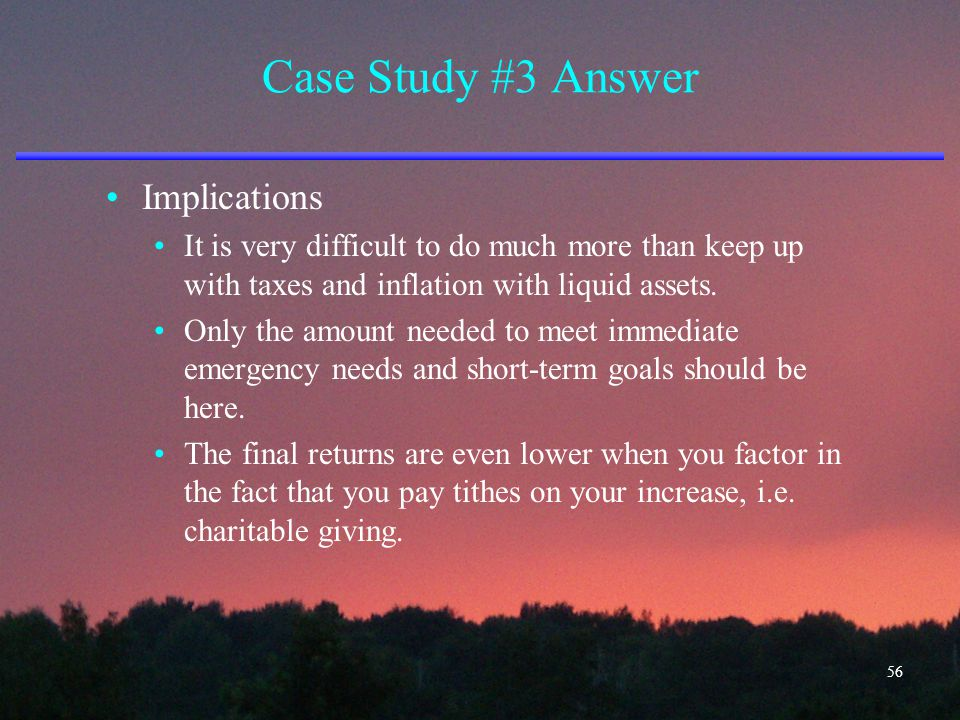 Case Study #3 Answer Implications It is very difficult to do much more than keep up with taxes and inflation with liquid assets. Only the amount neede