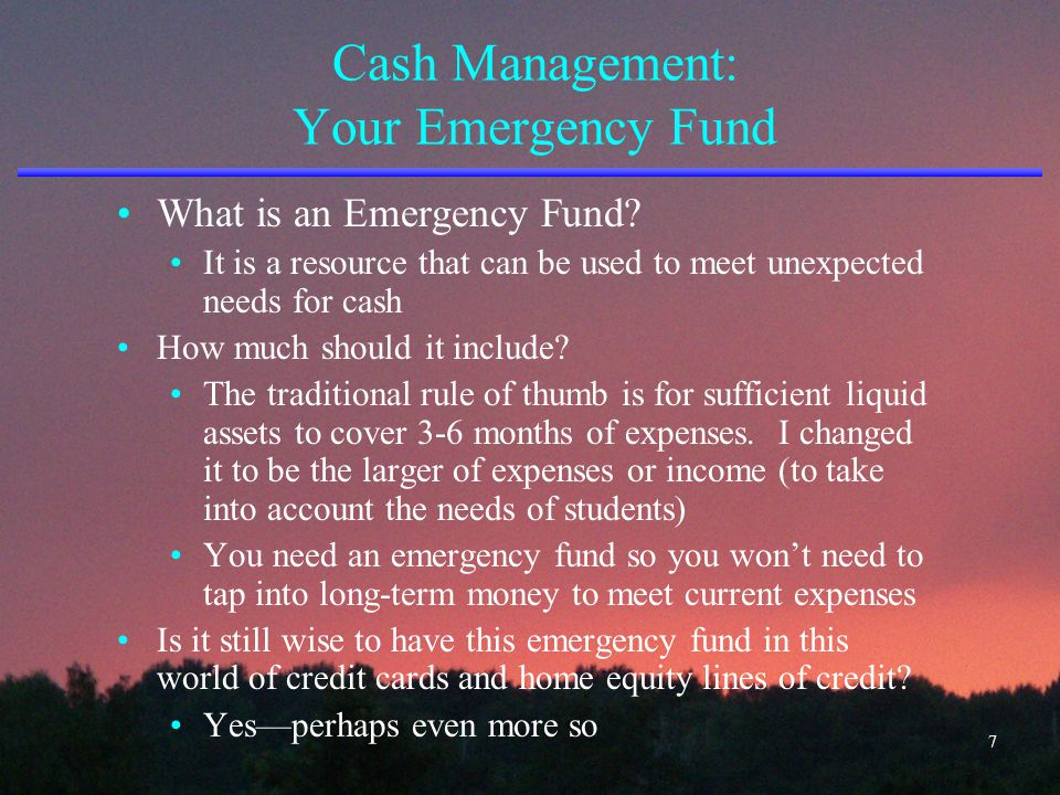 Cash Management: Your Emergency Fund What is an Emergency Fund? It is a resource that can be used to meet unexpected needs for cash How much should it