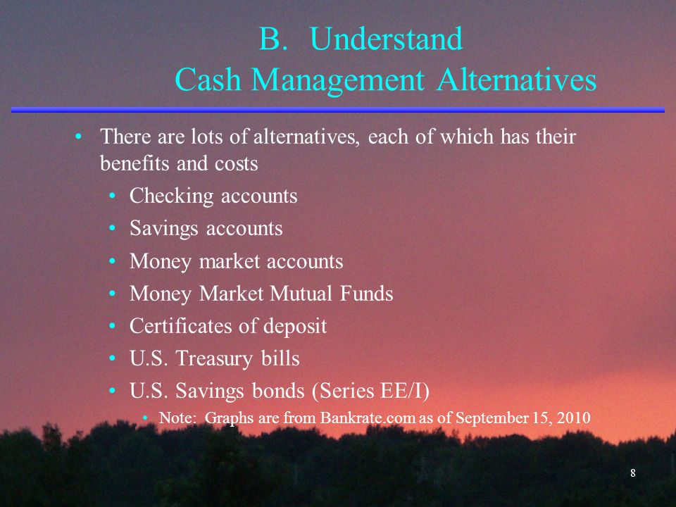 B.Understand Cash Management Alternatives There are lots of alternatives, each of which has their benefits and costs Checking accounts Savings account