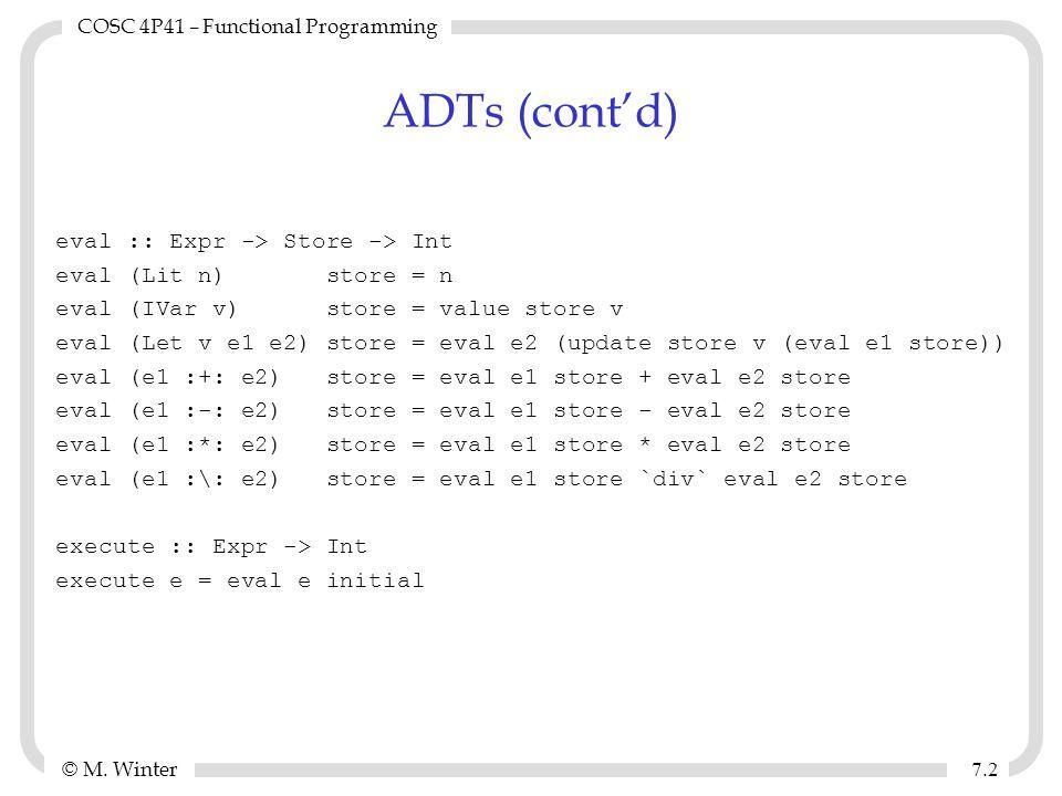 © M. Winter COSC 4P41 – Functional Programming 7.27.2 ADTs (cont'd) eval :: Expr -> Store -> Int eval (Lit n) store = n eval (IVar v) store = value st