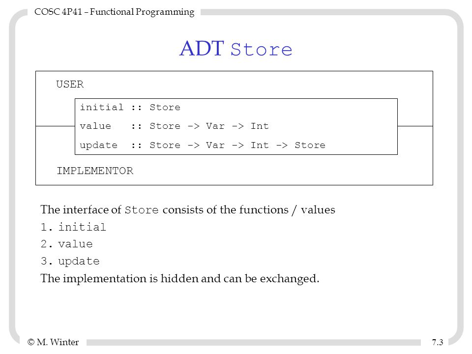 © M. Winter COSC 4P41 – Functional Programming 7.37.3 ADT Store The interface of Store consists of the functions / values 1.initial 2.value 3.update T