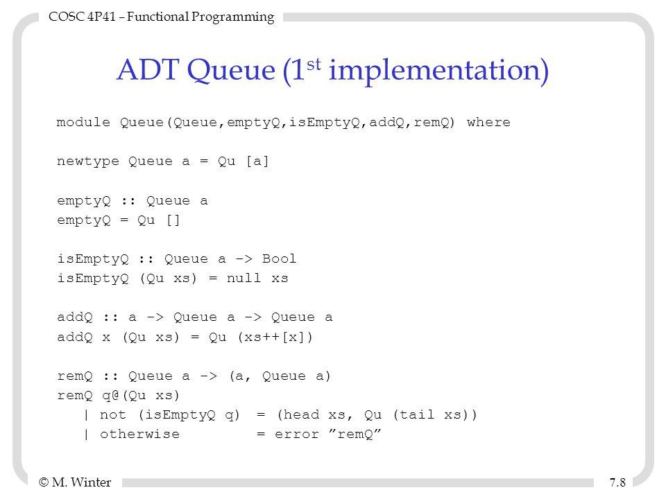 © M. Winter COSC 4P41 – Functional Programming 7.87.8 ADT Queue (1 st implementation) module Queue(Queue,emptyQ,isEmptyQ,addQ,remQ) where newtype Queu