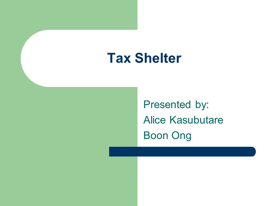 Tax Shelter Presented by: Alice Kasubutare Boon Ong
