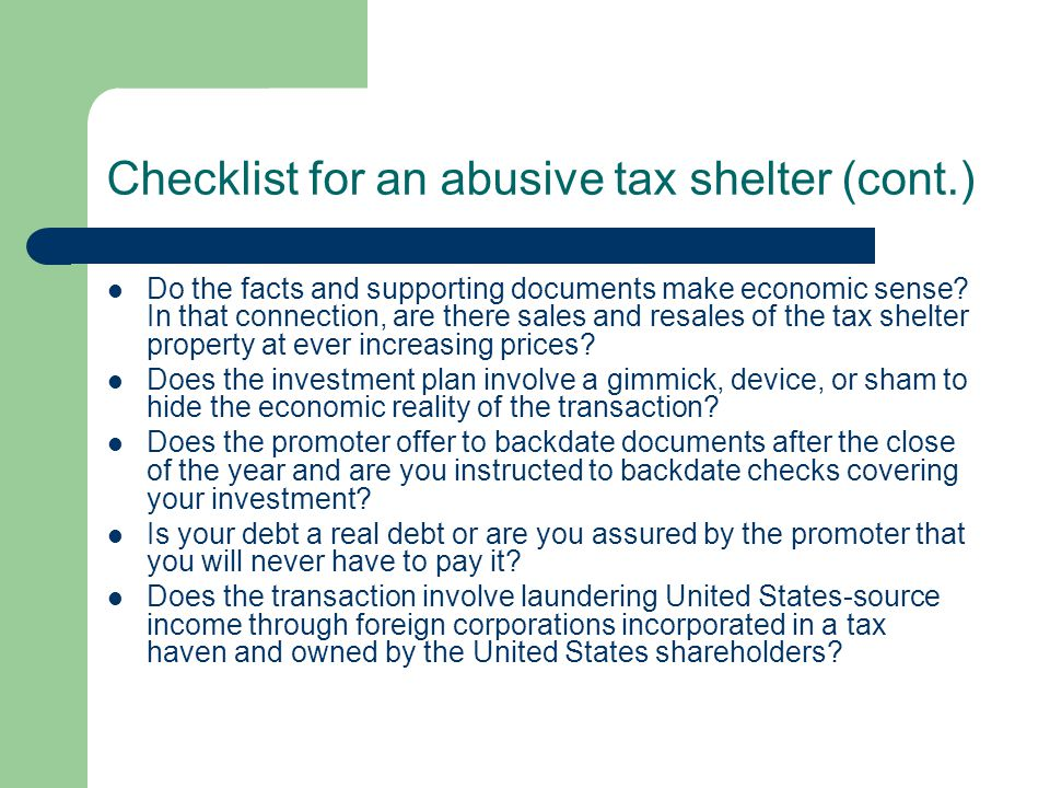 Checklist for an abusive tax shelter (cont.) Do the facts and supporting documents make economic sense? In that connection, are there sales and resale