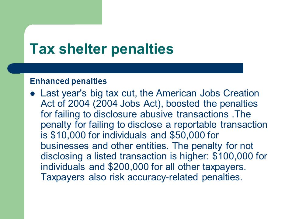 Tax shelter penalties Enhanced penalties Last year s big tax cut, the American Jobs Creation Act of 2004 (2004 Jobs Act), boosted the penalties for failing to disclosure abusive transactions.The penalty for failing to disclose a reportable transaction is $10,000 for individuals and $50,000 for businesses and other entities.