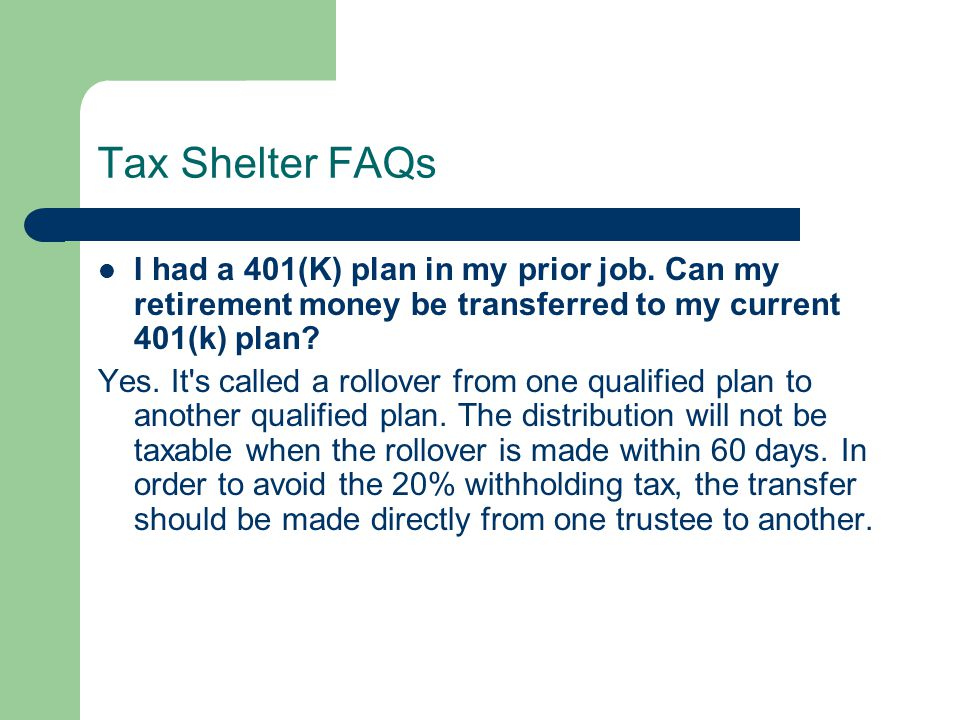 Tax Shelter FAQs I had a 401(K) plan in my prior job. Can my retirement money be transferred to my current 401(k) plan? Yes. It's called a rollover fr