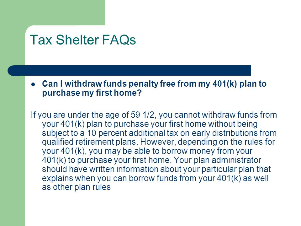 Tax Shelter FAQs Can I withdraw funds penalty free from my 401(k) plan to purchase my first home? If you are under the age of 59 1/2, you cannot withd