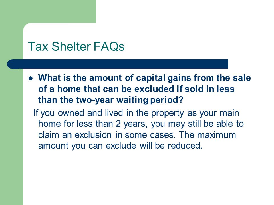 Tax Shelter FAQs What is the amount of capital gains from the sale of a home that can be excluded if sold in less than the two-year waiting period.