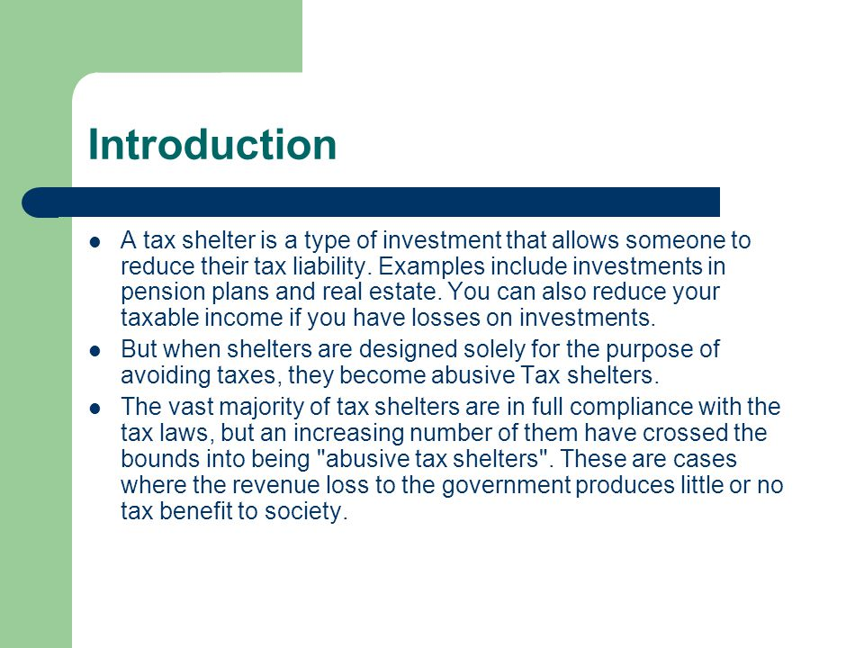 Introduction A tax shelter is a type of investment that allows someone to reduce their tax liability. Examples include investments in pension plans an
